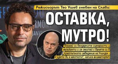 Режисьорът Тео Ушев гневен на Слави: Оставка, мутро!