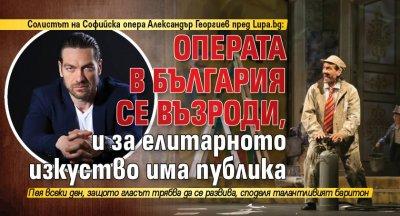 Солистът на Софийска опера Александър Георгиев пред Lupa.bg: Операта в България се възроди, и за елитарното изкуство има публика