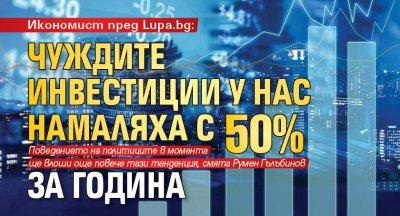 Икономист пред Lupa.bg: Чуждите инвестиции у нас намаляха с 50% за година