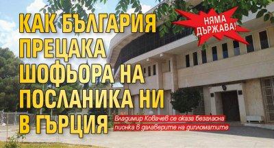 Няма държава! Как България прецака шофьора на посланика ни в Гърция