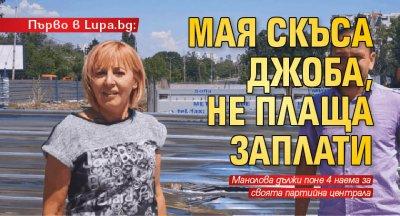 Първо в Lupa.bg: Мая скъса джоба, не плаща заплати