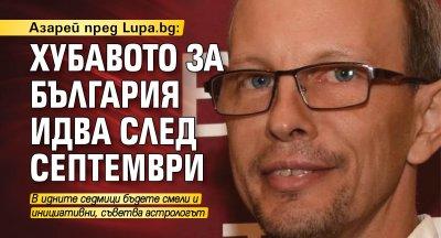Азарей пред Lupa.bg: Хубавото за България идва след септември