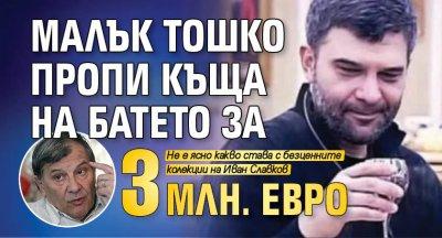Малък Тошко пропи къща на Батето за 3 млн. евро