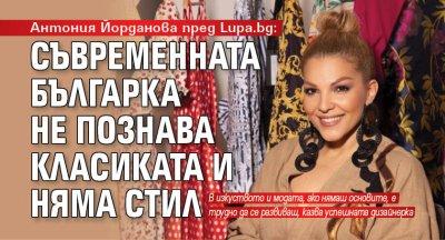 Антония Йорданова пред Lupa.bg: Съвременната българка не познава класиката и няма стил