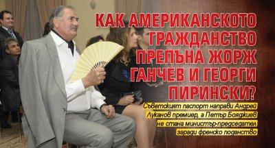 Как американското гражданство препъна Жорж Ганчев и Георги Пирински?