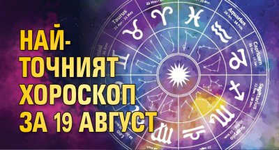 Най-точният хороскоп за 19 август