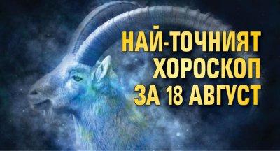 Най-точният хороскоп за 18 август