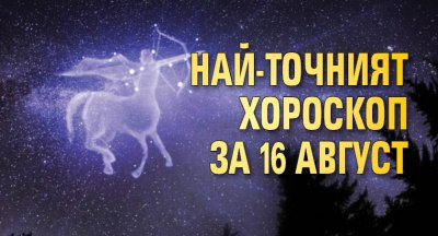 Най-точният хороскоп за 16 август
