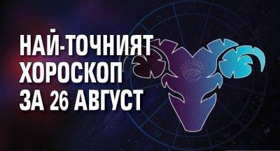 Най-точният хороскоп за 26 август