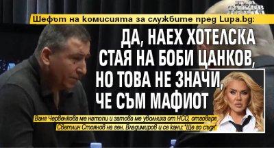 Шефът на комисията за службите пред Lupa.bg: Да, наех хотелска стая на Боби Цанков, но това не значи, че съм мафиот