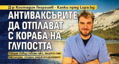 Д-р Костадин Георгиев - Калки пред Lupa.bg: Антиваксърите да отплават с кораба на глупостта