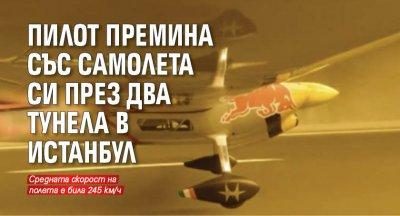 Пилот премина със самолета си през два тунела в Истанбул