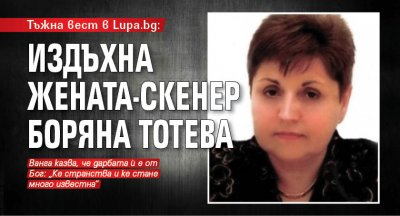 Тъжна вест в Lupa.bg: Издъхна жената-скенер Боряна Тотева