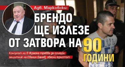 Адв. Марковски: Брендо ще излезе от затвора на 90 години