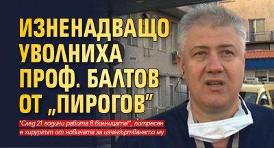 "Изненадващо уволниха проф. Балтов от ""Пирогов"""