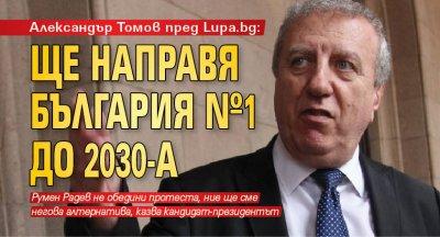 Александър Томов пред Lupa.bg: Ще направя България №1 до 2030-а