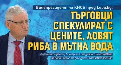 Вицепрезидент на КНСБ пред Lupa.bg: Търговци спекулират с цените, ловят риба в мътна вода