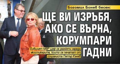 Богомил Бонев бесен: Ще ви изръбя, ако се върна, корумпари гадни