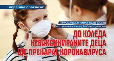 Страшна прогноза: До Коледа неваксинираните деца ще прекарат коронавируса