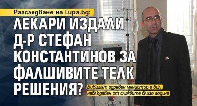 Разследване на Lupa.bg: Лекари издали д-р Стефан Константинов за фалшивите ТЕЛК решения?