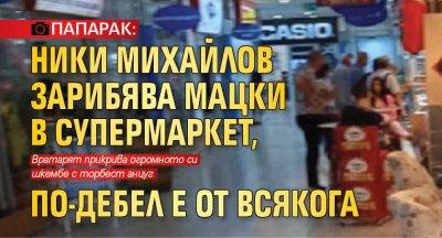 ПАПАРАК: Ники Михайлов зарибява мацки в супермаркет, по-дебел е от всякога