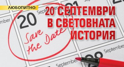 ЛЮБОПИТНО: 20 септември в световната история