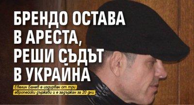 Брендо остава в ареста, реши съдът в Украйна