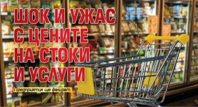 Шок и ужас с цените на стоки и услуги