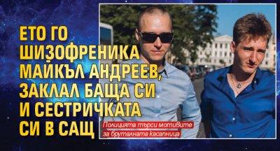 Ето го шизофреника Майкъл Андреев, заклал баща си и сестричката си в САЩ