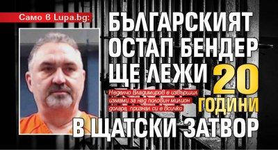 Само в Lupa.bg: Българският Остап Бендер ще лежи 20 години в щатски затвор