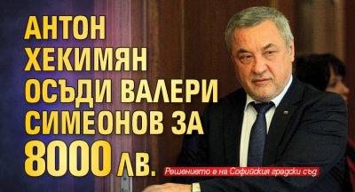Антон Хекимян осъди Валери Симеонов за 8000 лв.