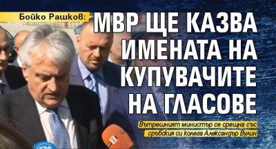 Бойко Рашков: МВР ще казва имената на купувачите на гласове