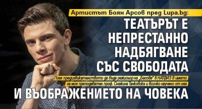 Артистът Боян Арсов пред Lupa.bg: Театърът е непрестанно надбягване със свободата и въображението на човека