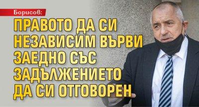 Борисов: Правото да си независим върви заедно със задължението да си отговорен
