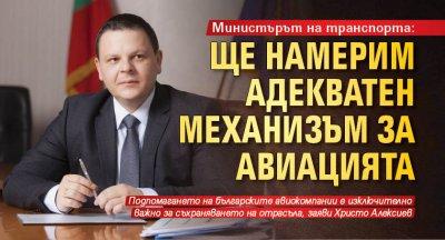 Министърът на транспорта: Ще намерим адекватен механизъм за авиацията
