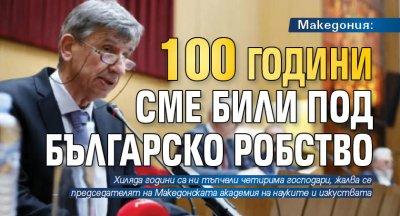 Македония: 100 години сме били под българско робство