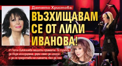Данчето Христова: Възхищавам се от Лили Иванова!