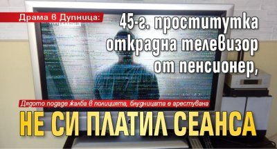 Драма в Дупница: 45-г. проститутка открадна телевизор от пенсионер, не си платил сеанса