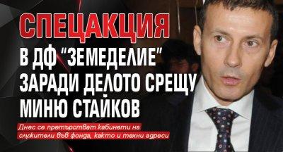 """Спецакция в ДФ """"Земеделие"""" заради делото срещу Миню Стайков"""