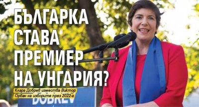 Българка става премиер на Унгария?