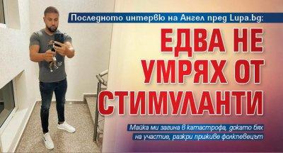 Последното интервю на Ангел пред Lupa.bg: Едва не умрях от стимуланти