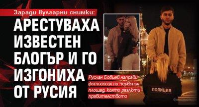 Заради вулгарни снимки: Арестуваха известен блогър и го изгониха от Русия