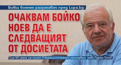 Бивш военен разузнавач пред Lupa.bg: Очаквам Бойко Ноев да е следващият от Досиетата