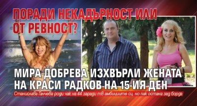 Поради некадърност или от ревност? Мира Добрева изхвърли жената на Краси Радков на 15-ия ден