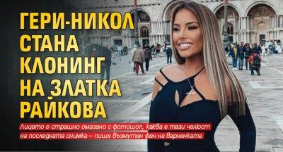 Гери-Никол стана клонинг на Златка Райкова