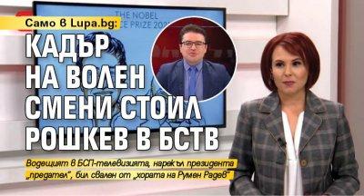 Само в Lupa.bg: Кадър на Волен смени Стоил Рошкев в БСТВ