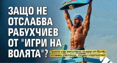 """Защо не отслабва Рабухчиев от """"Игри на волята""""?"""
