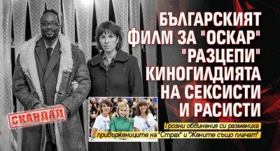"""СКАНДАЛ: Българският филм за """"Оскар"""" """"разцепи"""" киногилдията на сексисти и расисти"""