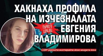 Първо в Lupa.bg: Хакнаха профила на изчезналата Евгения Владимирова