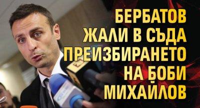 Бербатов жали в съда преизбирането на Боби Михайлов